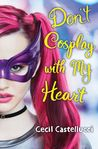 Don't Cosplay Wth My Heart by Cecil Castellucci